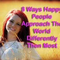 8 Ways Happy People Approach The World Differently Then Most